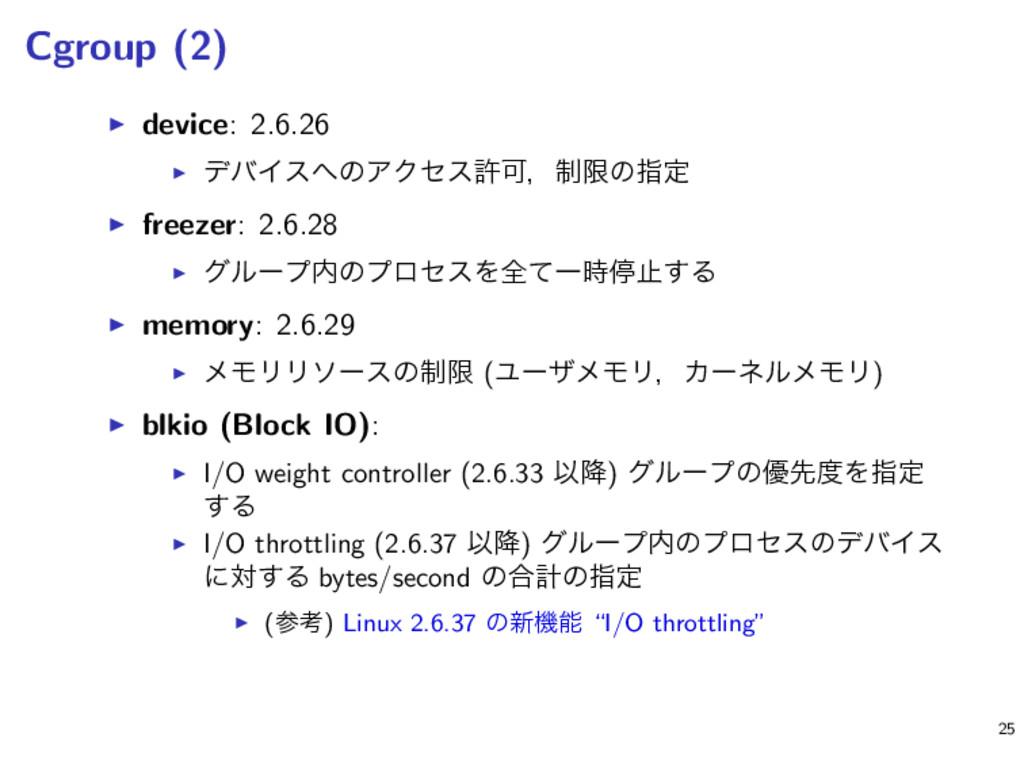 Cgroup (2) ▶ device: 2.6.26 ▶ σόΠεͷΞΫηεڐՄɼ੍ݶͷࢦ...