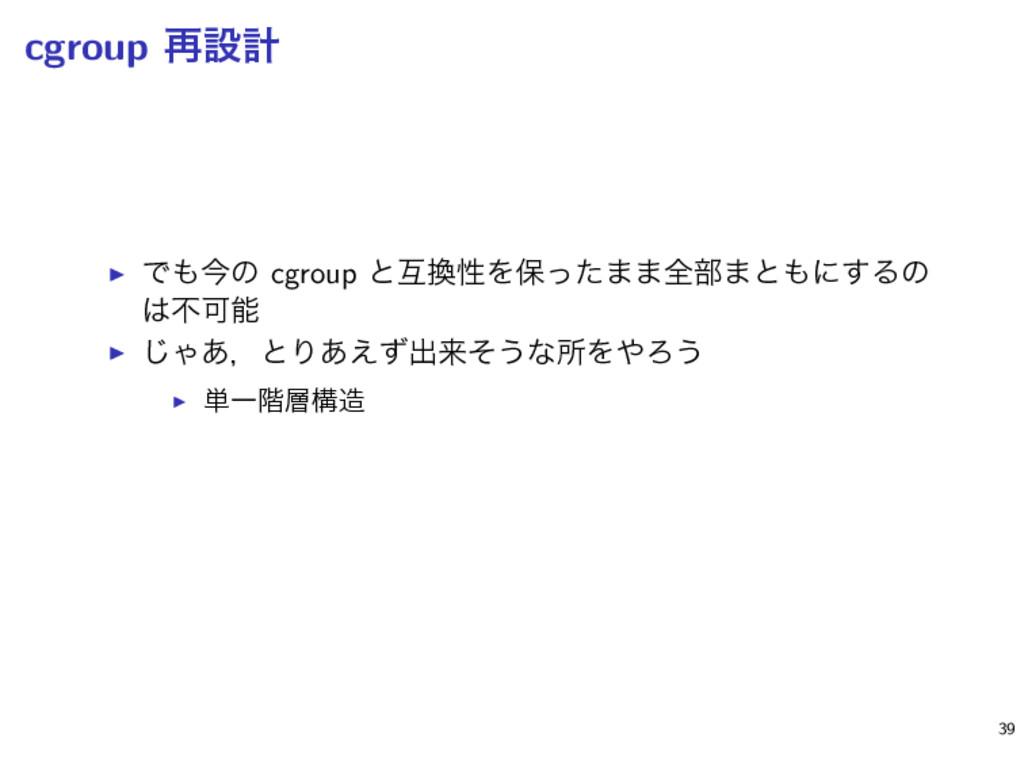 cgroup ࠶ઃܭ ▶ Ͱࠓͷ cgroup ͱޓੑΛอͬͨ··શ෦·ͱʹ͢Δͷ ෆ...