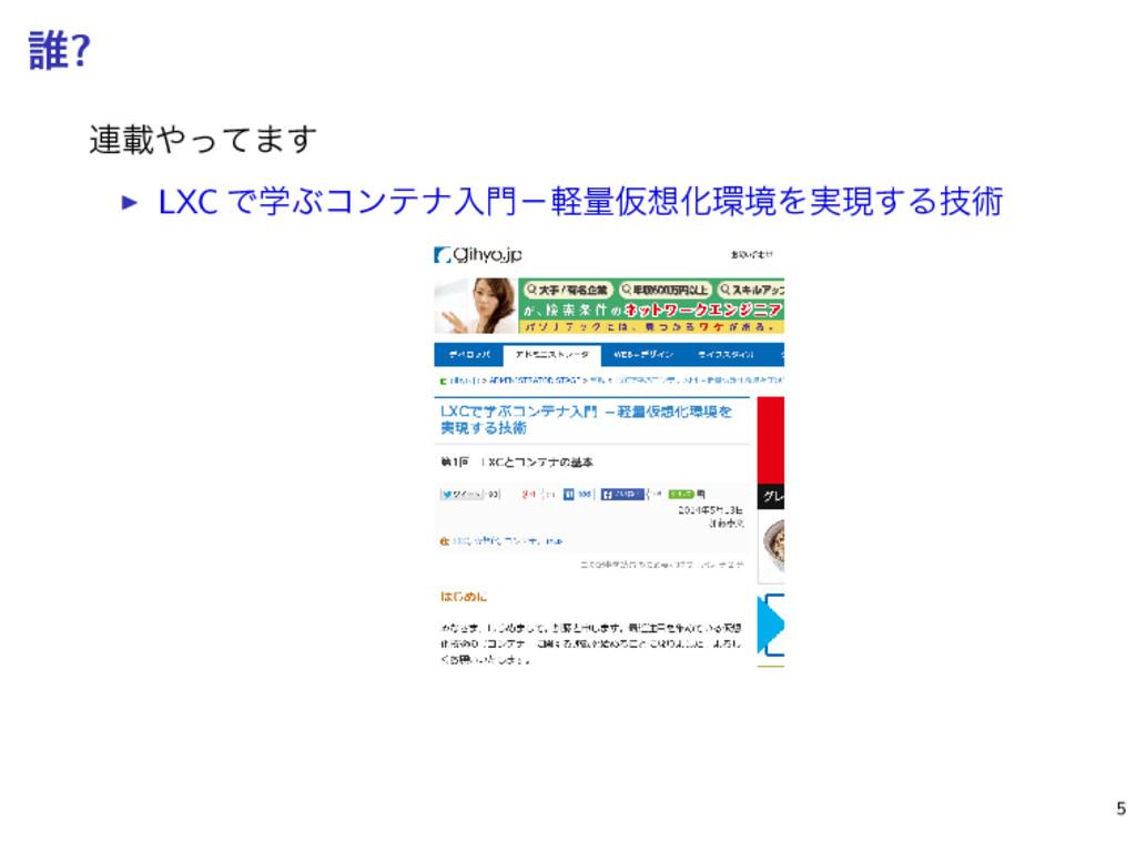 ୭? ࿈ࡌͬͯ·͢ ▶ LXC ͰֶͿίϯςφೖʵܰྔԾԽڥΛ࣮ݱ͢Δٕज़ ɹ 5