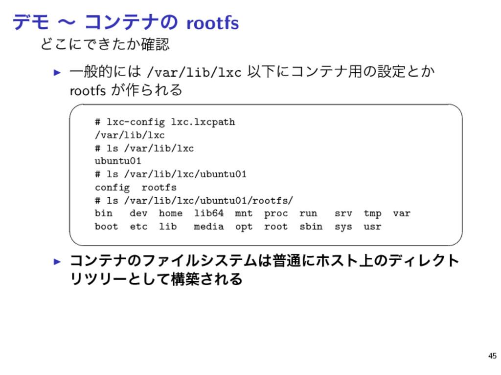 σϞ ʙ ίϯςφͷ rootfs Ͳ͜ʹͰ͖͔ͨ֬ ▶ Ұൠతʹ /var/lib/lx...