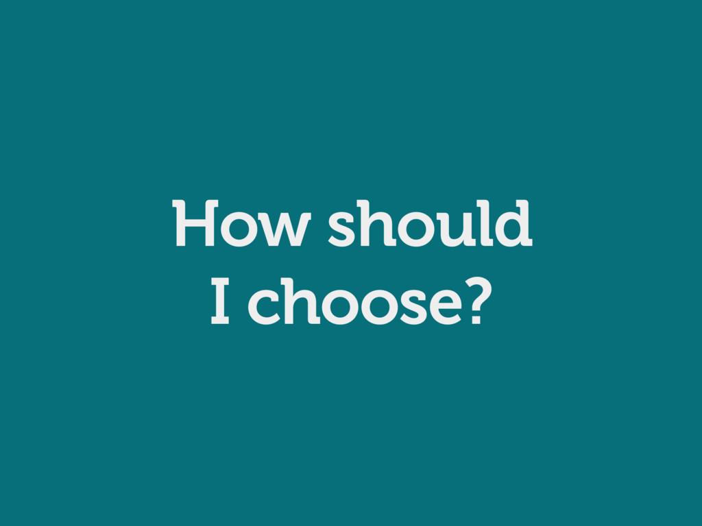 How should I choose?