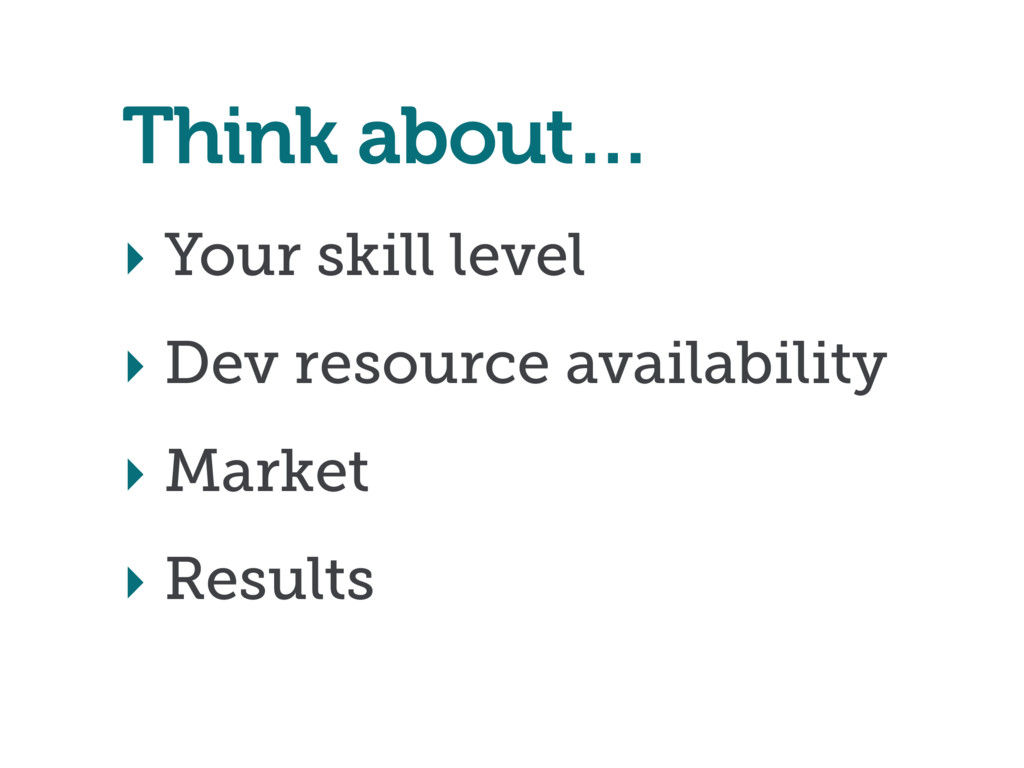 ‣ Your skill level ‣ Dev resource availability ...