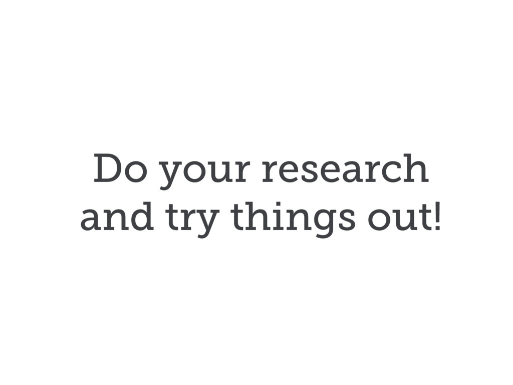Do your research and try things out!