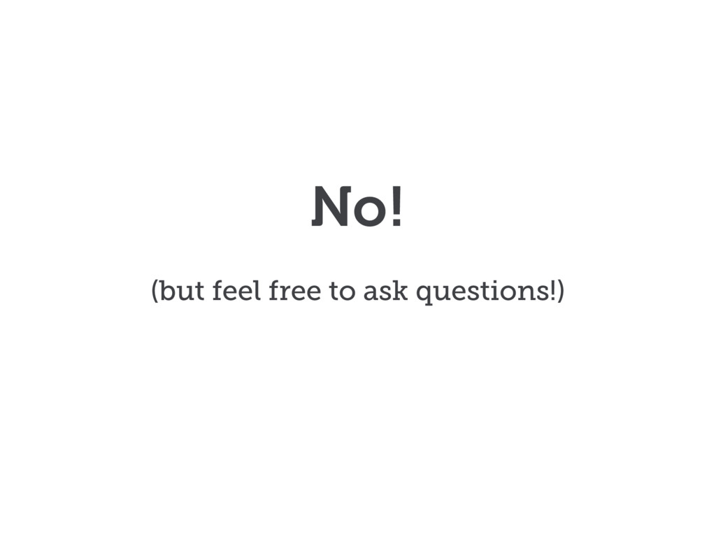 No! (but feel free to ask questions!)