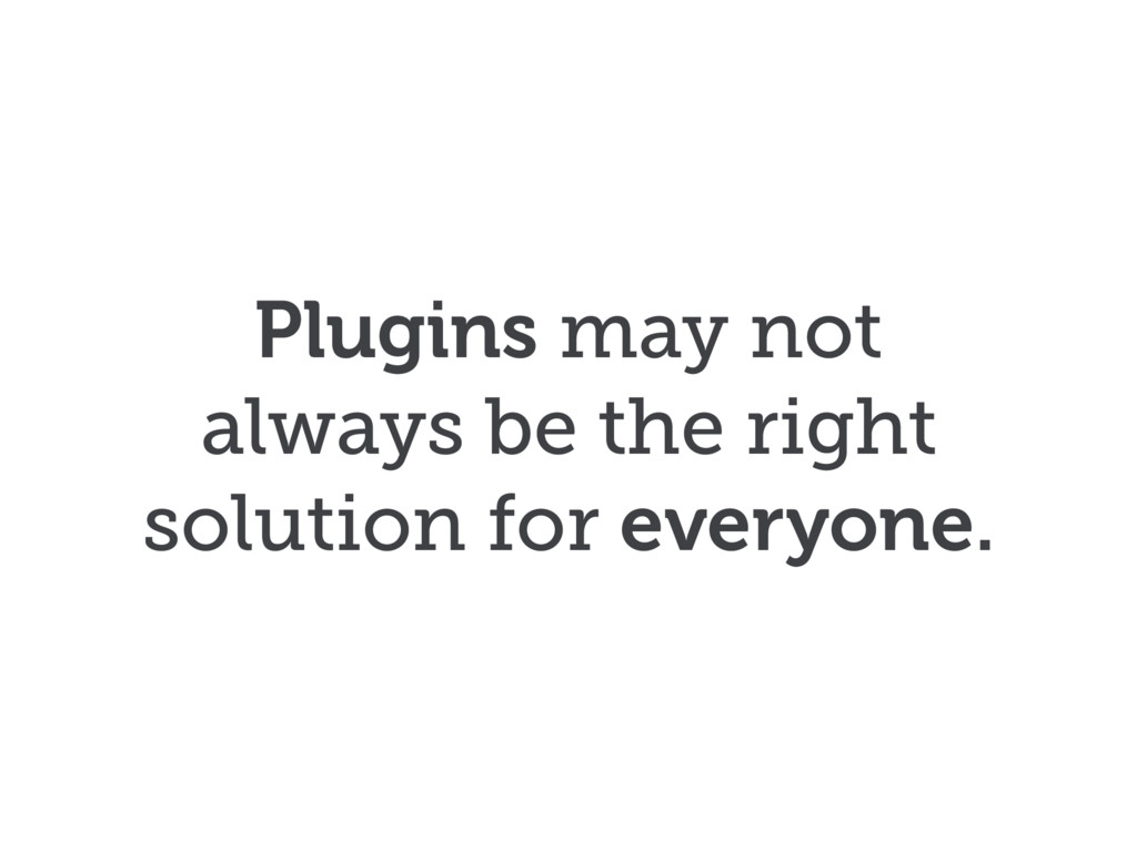Plugins may not always be the right solution fo...