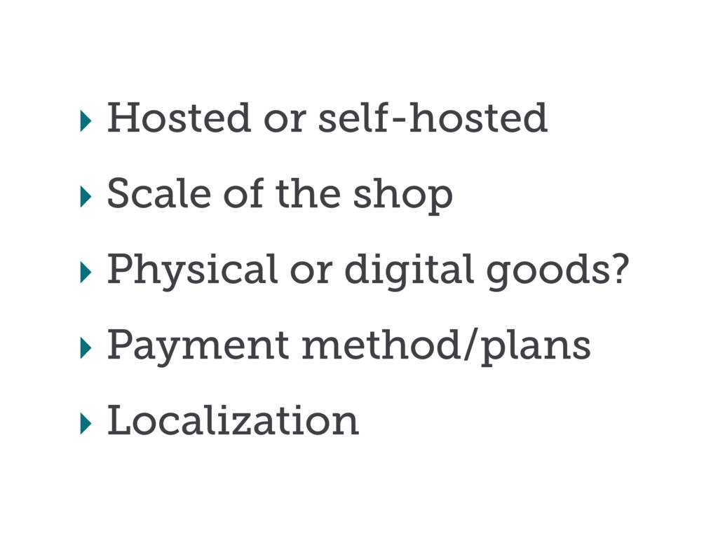 ‣ Hosted or self-hosted ‣ Scale of the shop ‣ P...