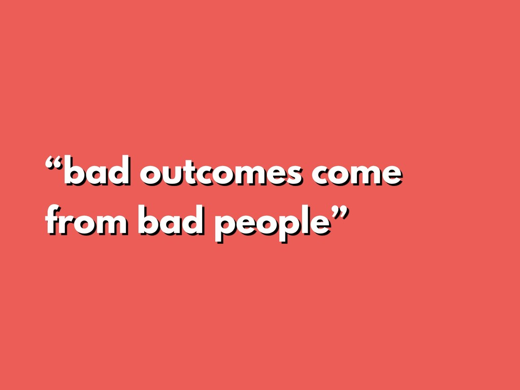 """bad outcomes come from bad people"""