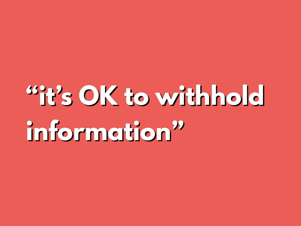 """it's OK to withhold information"""