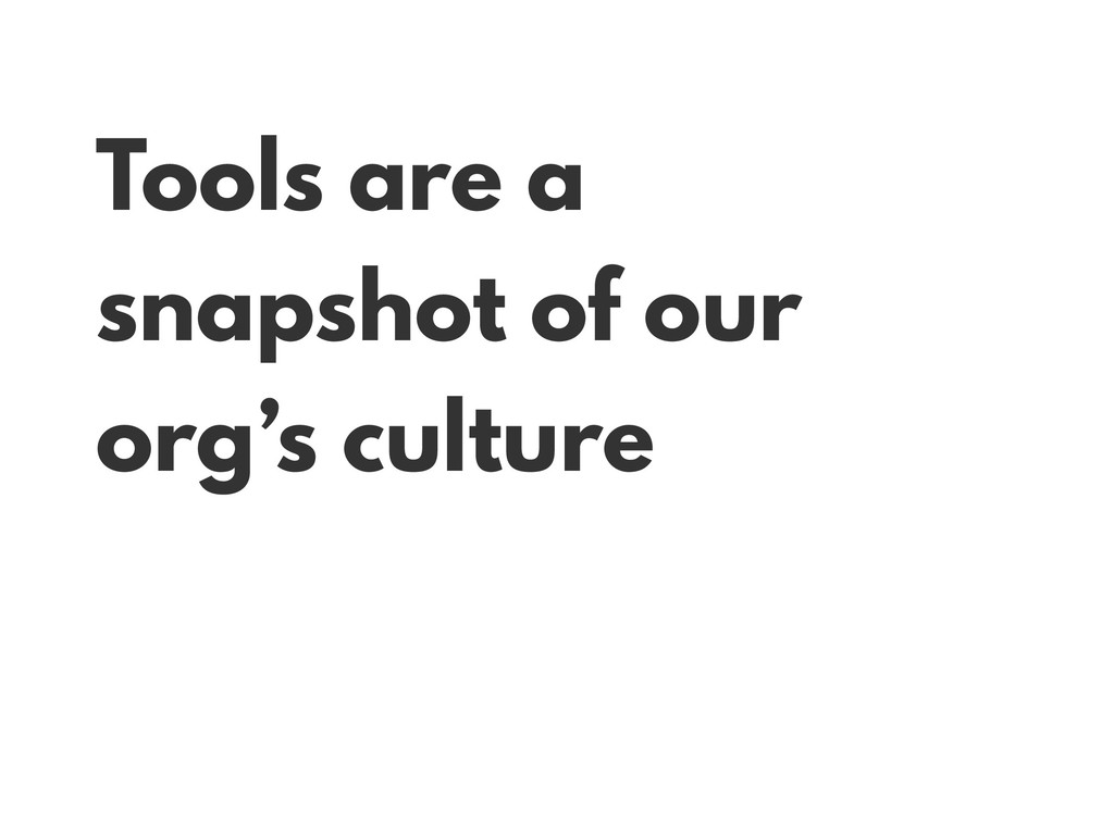 Tools are a snapshot of our org's culture
