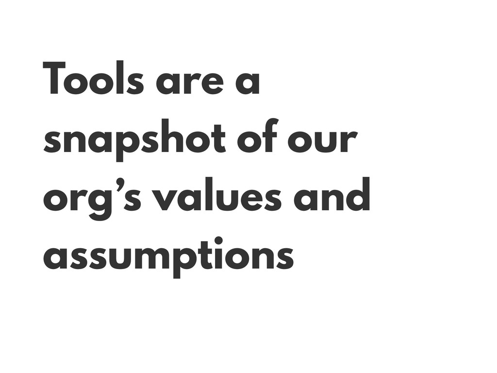 Tools are a snapshot of our org's values and as...