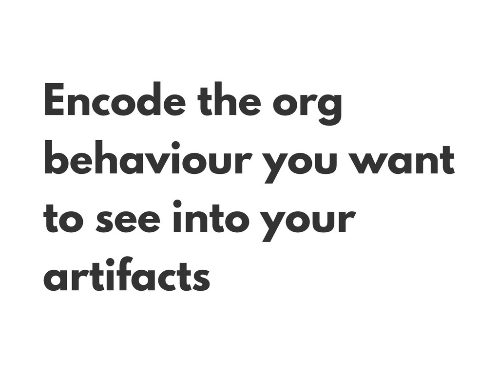 Encode the org behaviour you want to see into y...