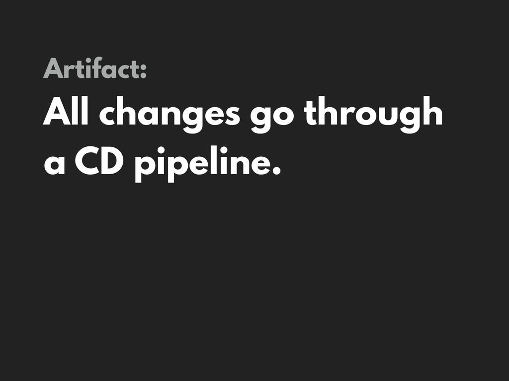 Artifact: All changes go through a CD pipeline.