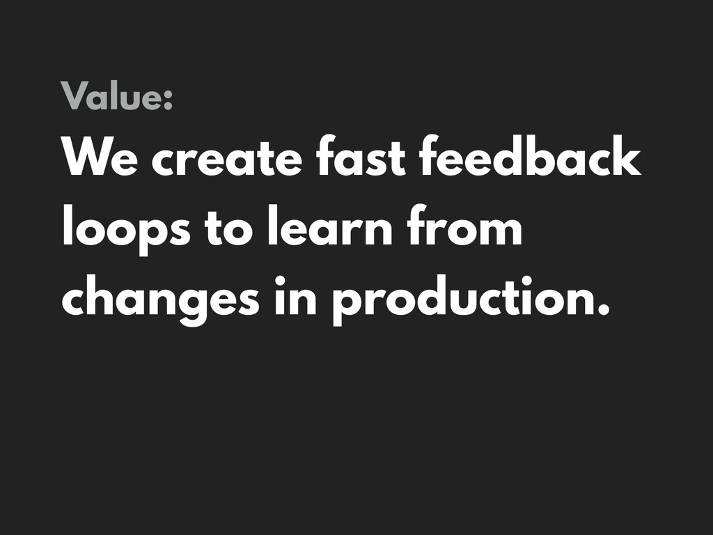Value: We create fast feedback loops to learn f...