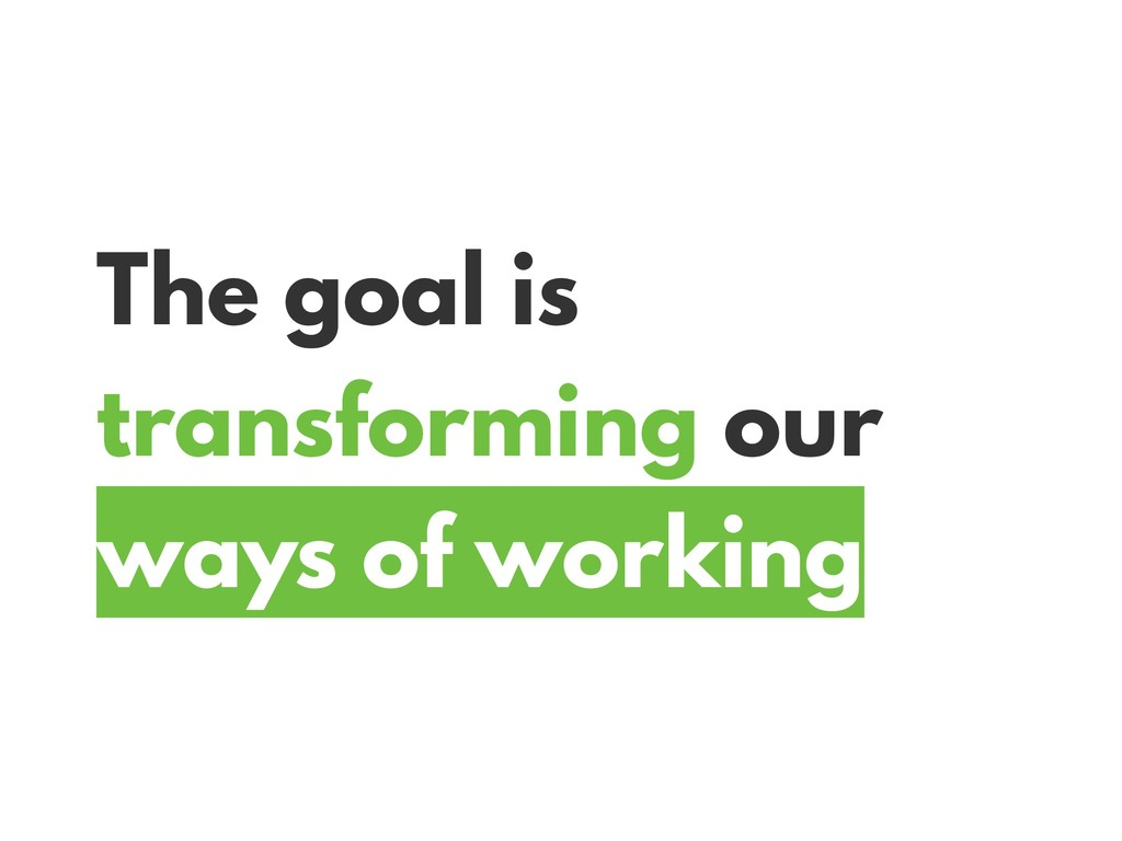 The goal is transforming our ways of working