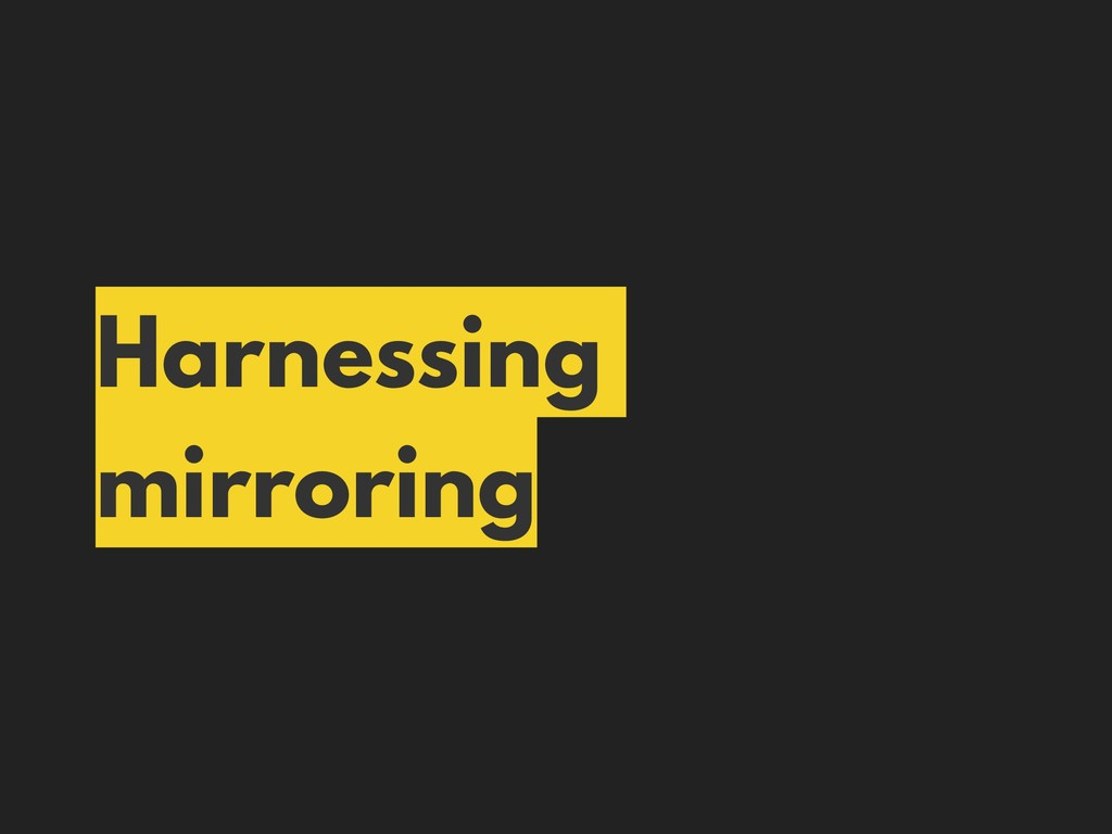 Harnessing mirroring