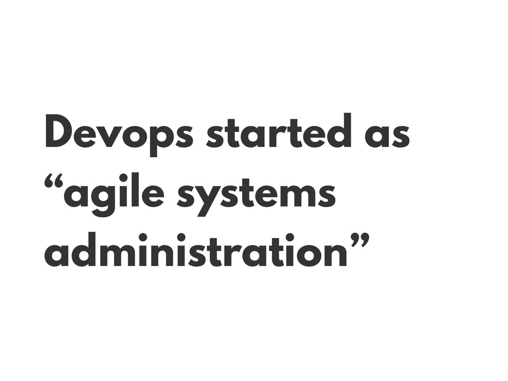 "Devops started as ""agile systems administration"""