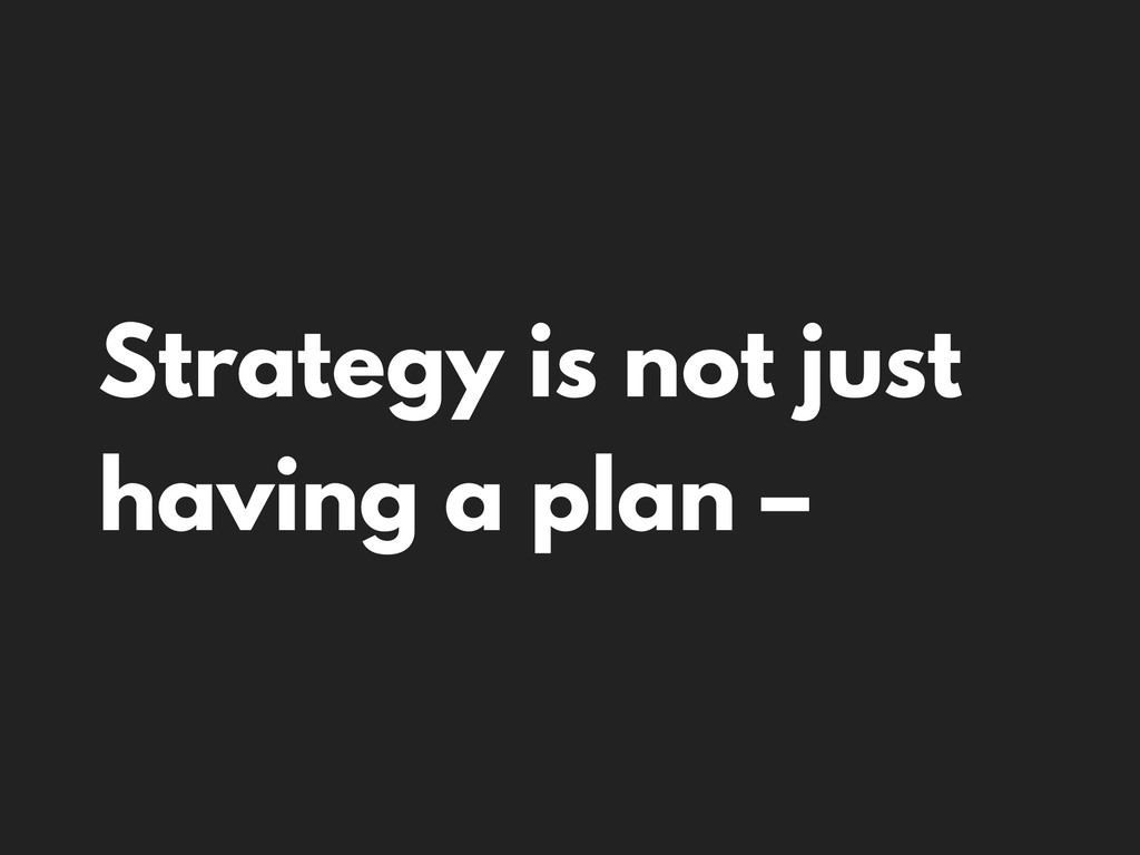 Strategy is not just having a plan –