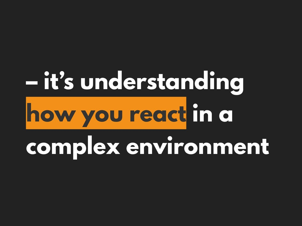 – it's understanding how you react in a complex...