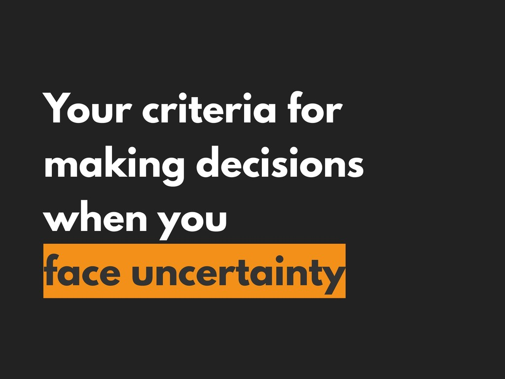 Your criteria for making decisions when you fac...
