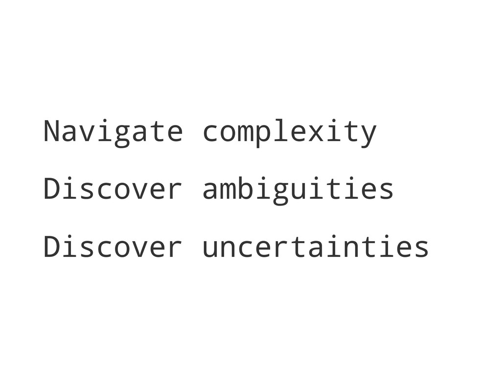 Navigate complexity Discover ambiguities Discov...