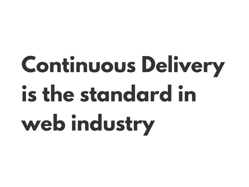 Continuous Delivery is the standard in web indu...