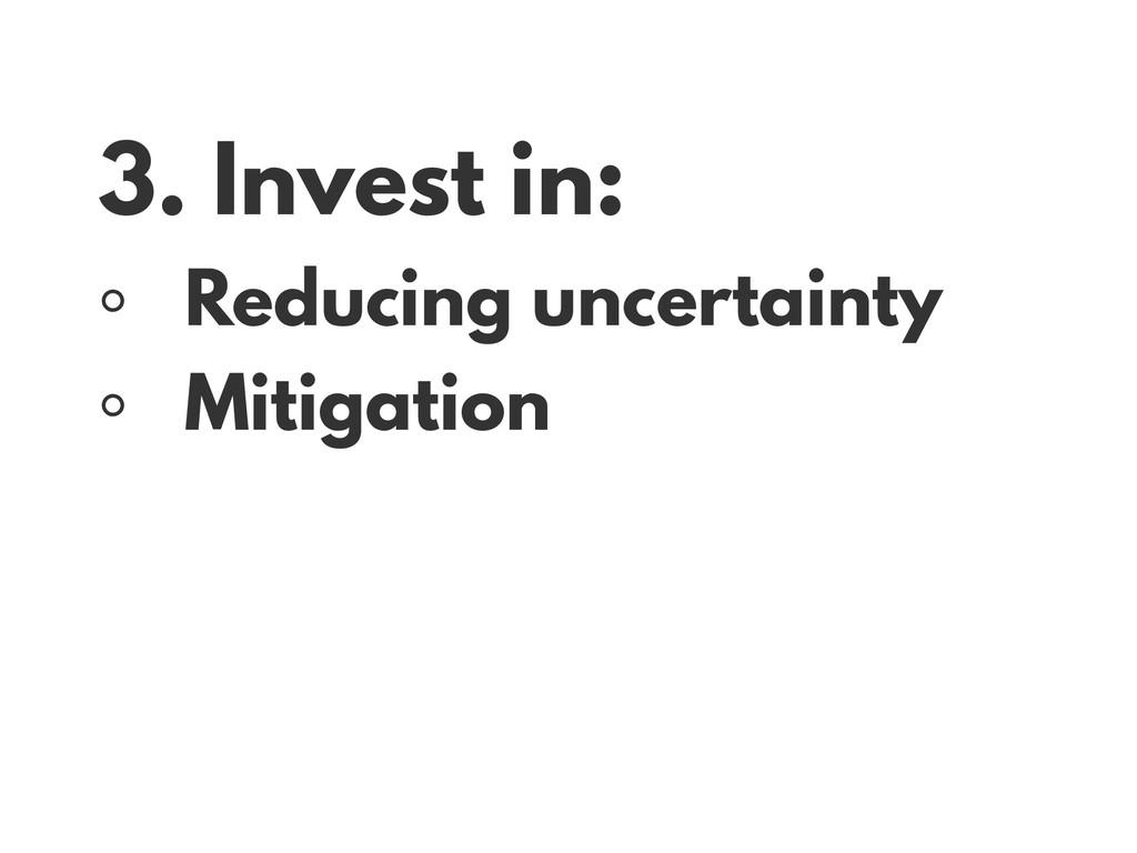 3. Invest in: ◦ Reducing uncertainty ◦ Mitigati...