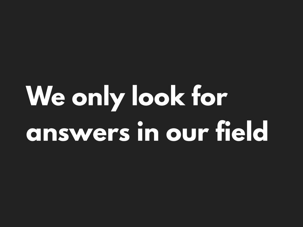 We only look for answers in our field