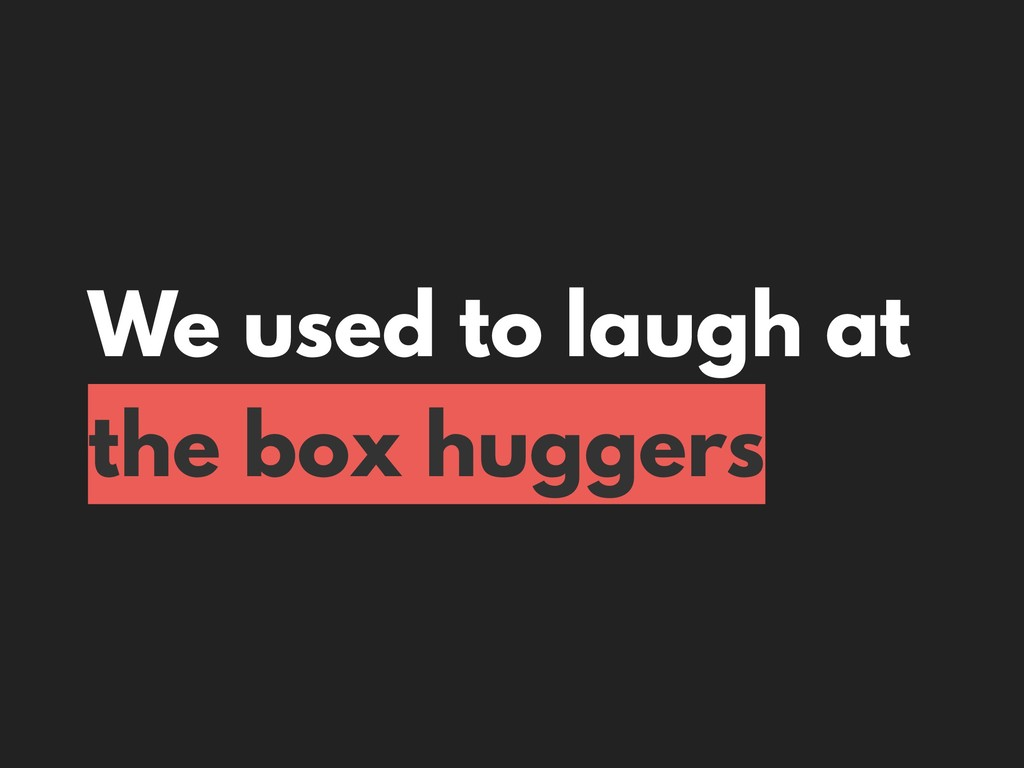 We used to laugh at the box huggers
