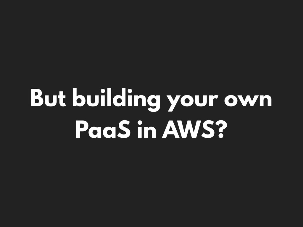 But building your own PaaS in AWS?