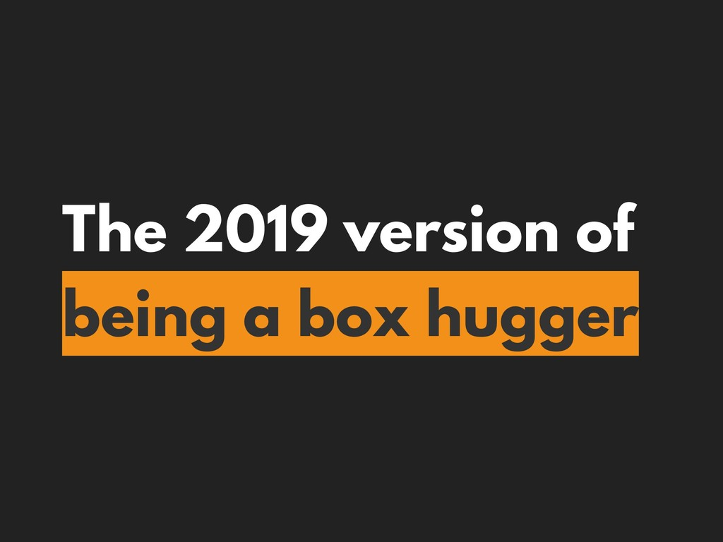 The 2019 version of being a box hugger