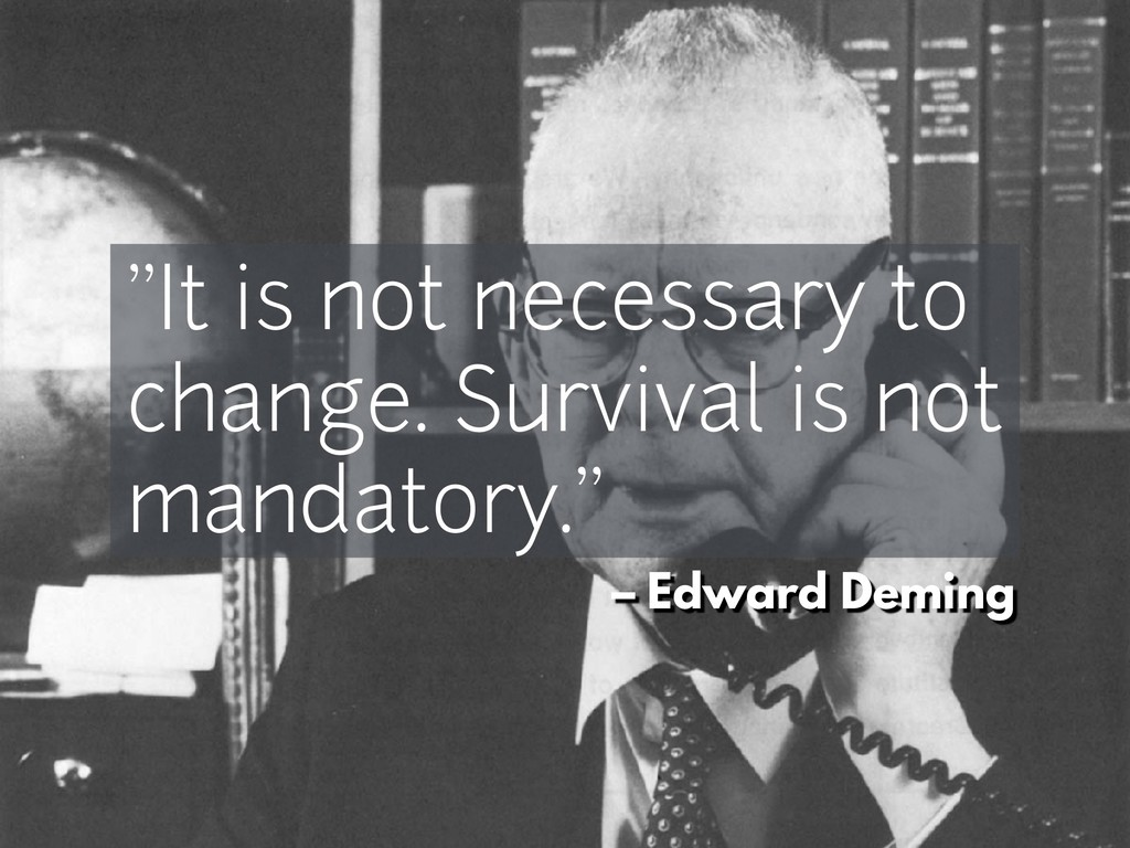 "– Edward Deming ""It is not necessary to change...."
