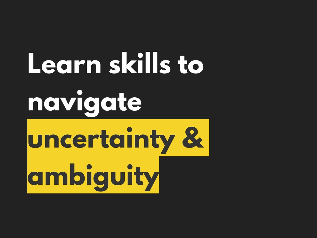 Learn skills to navigate uncertainty & ambiguity