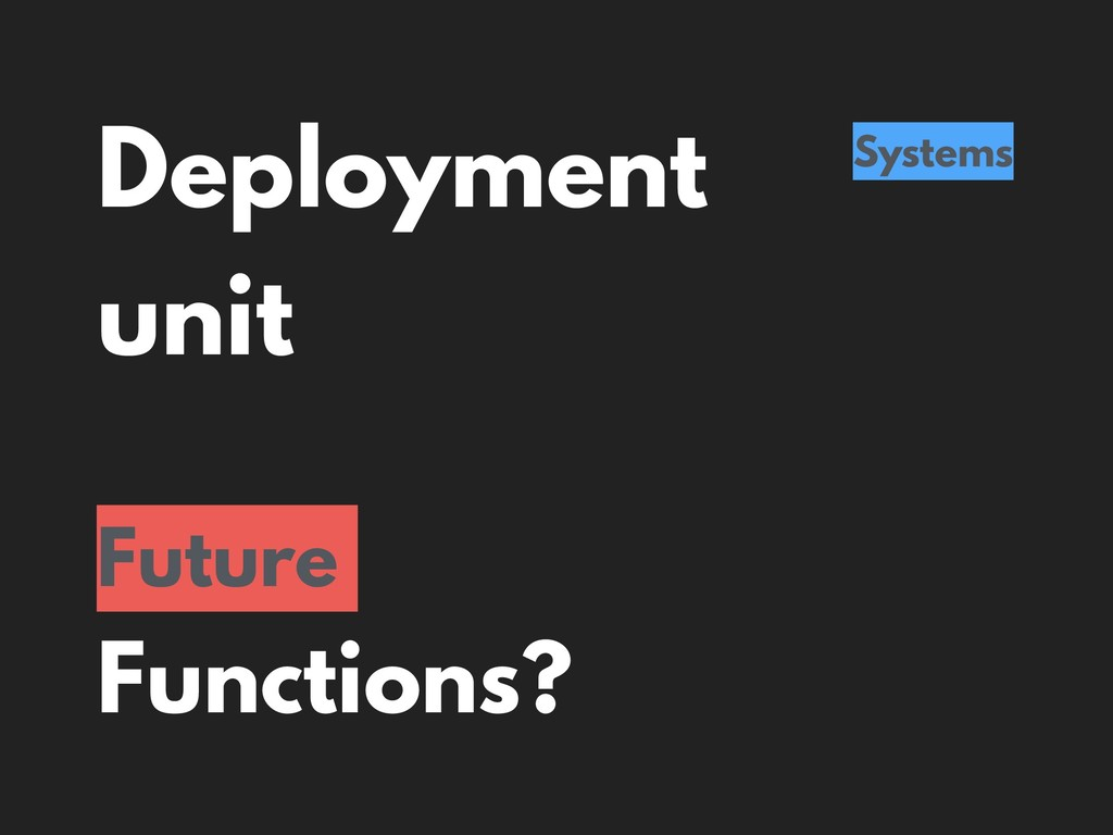 Deployment unit Systems Future Functions?