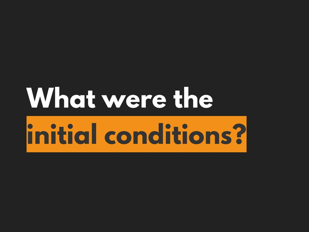 What were the initial conditions?