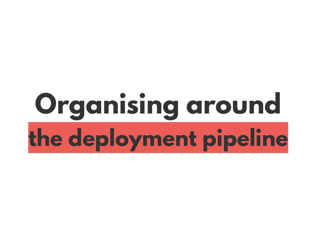 Organising around the deployment pipeline