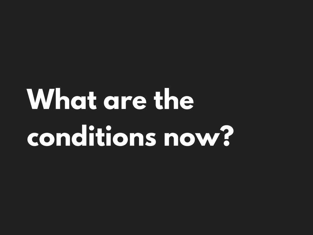 What are the conditions now?