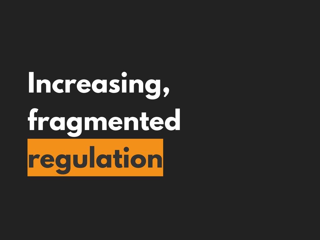 Increasing, fragmented regulation