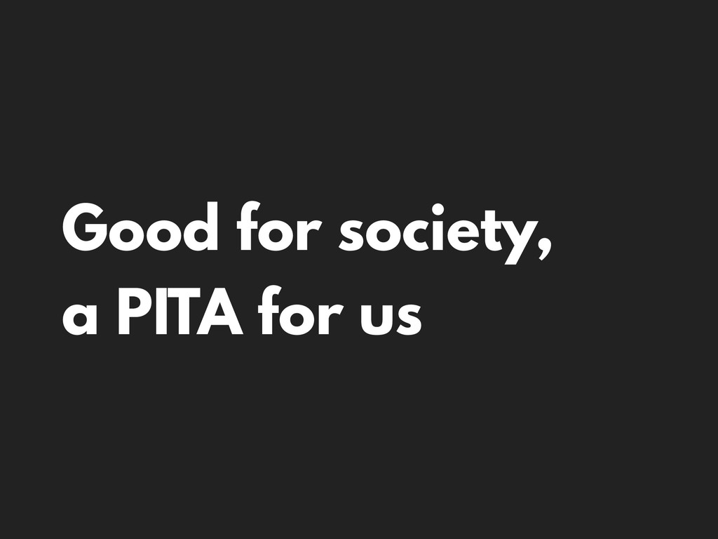 Good for society, a PITA for us