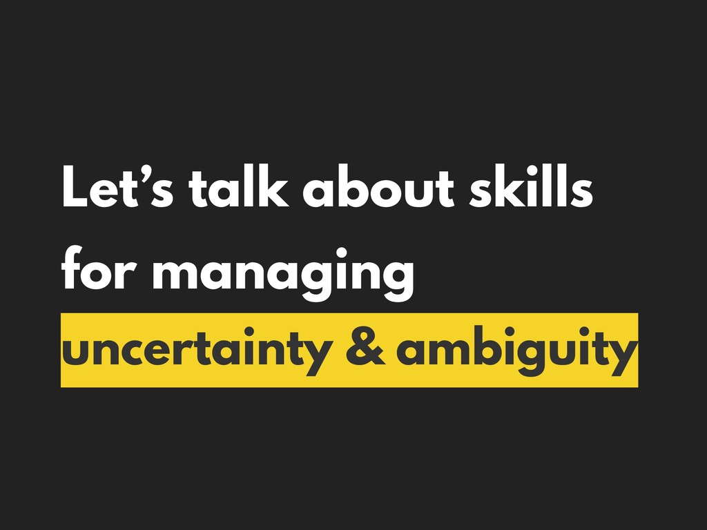 Let's talk about skills for managing uncertaint...