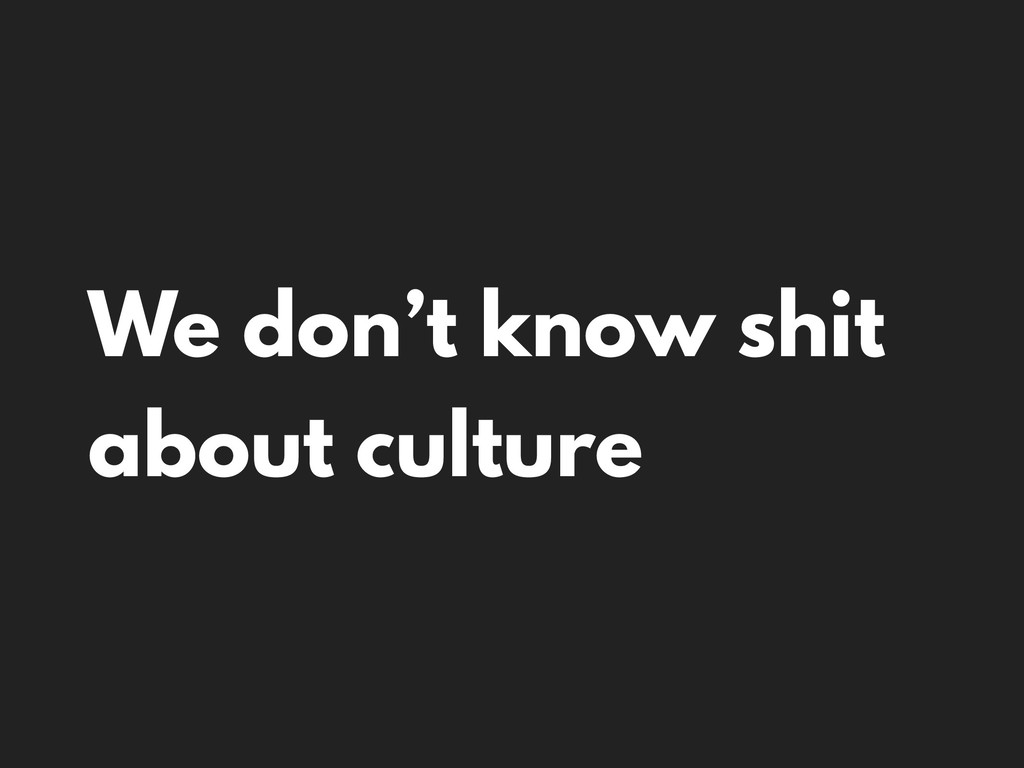 We don't know shit about culture