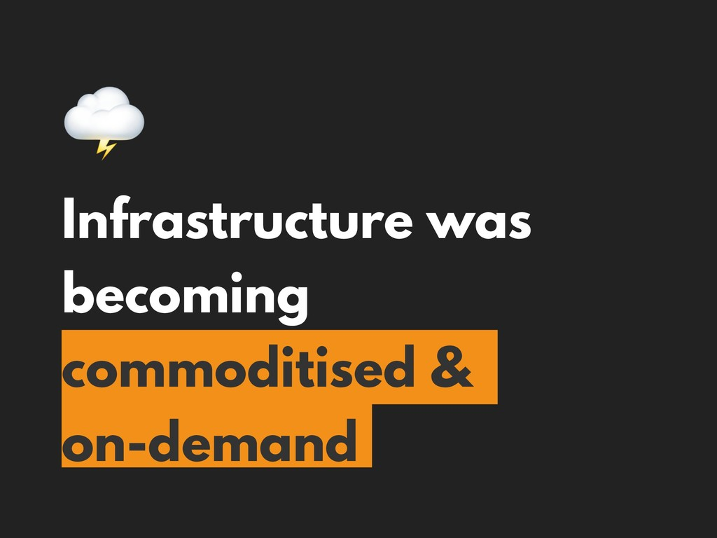 Infrastructure was becoming commoditised & on-...