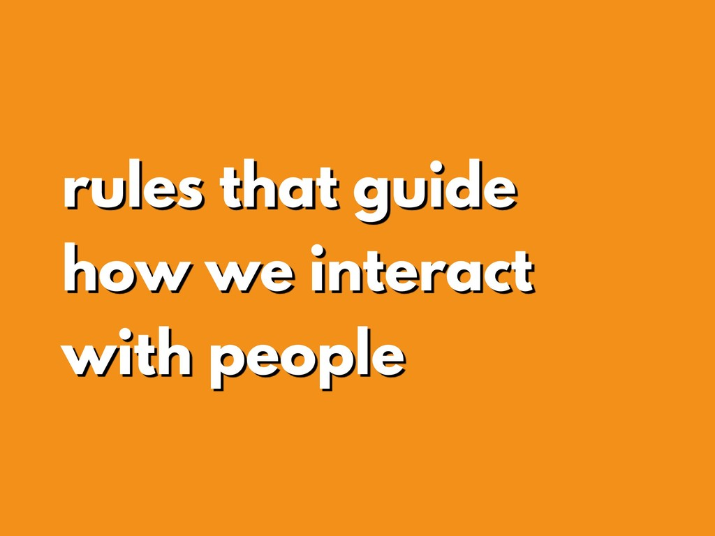 rules that guide how we interact with people