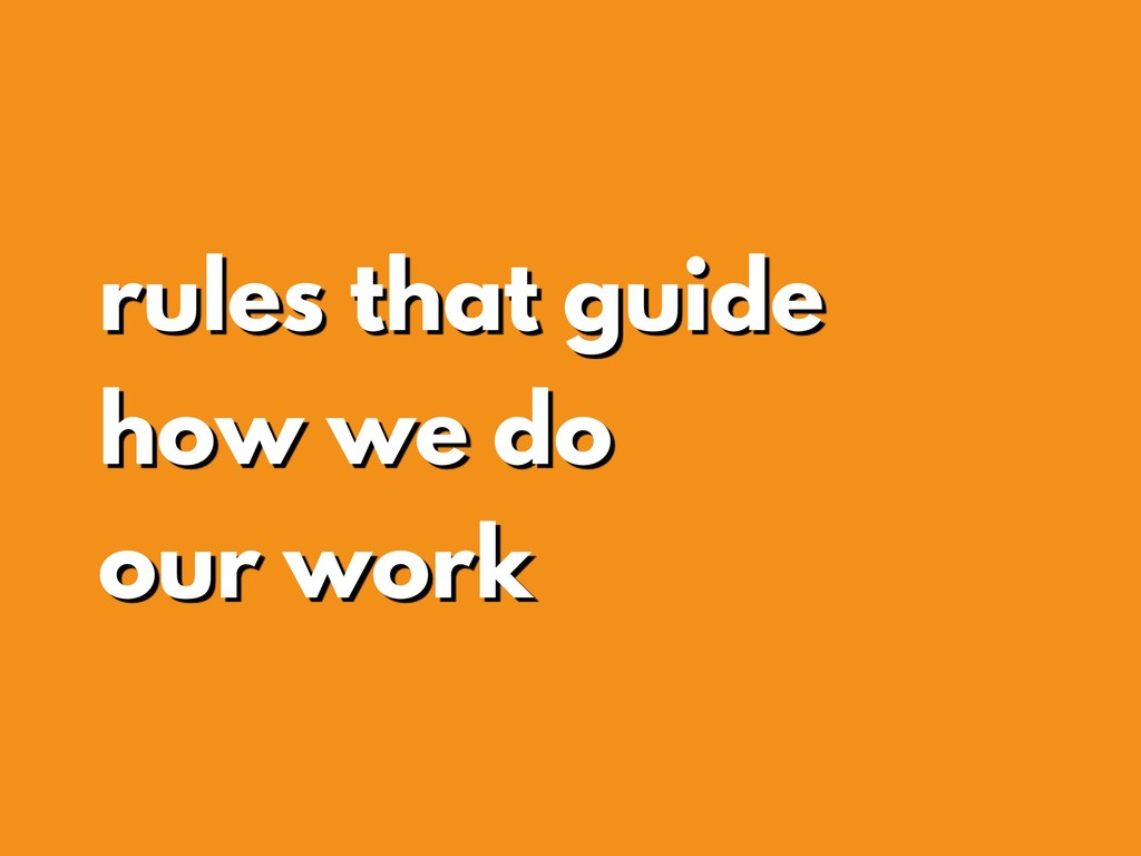 rules that guide how we do our work