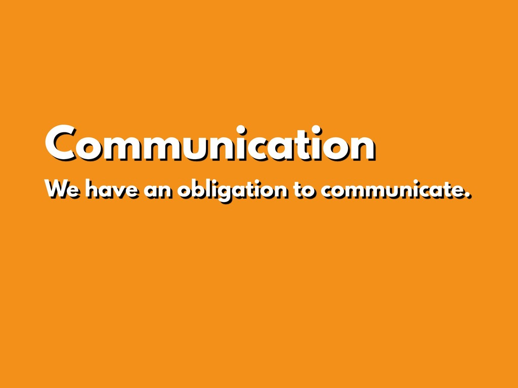 Communication We have an obligation to communic...
