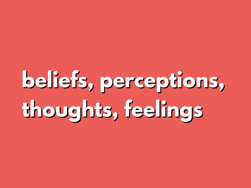 beliefs, perceptions, thoughts, feelings
