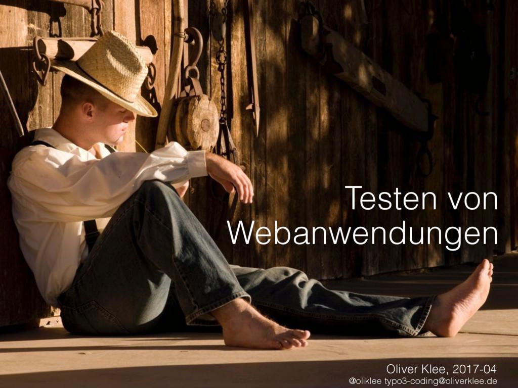 Testen von Webanwendungen Oliver Klee, 2017-04...