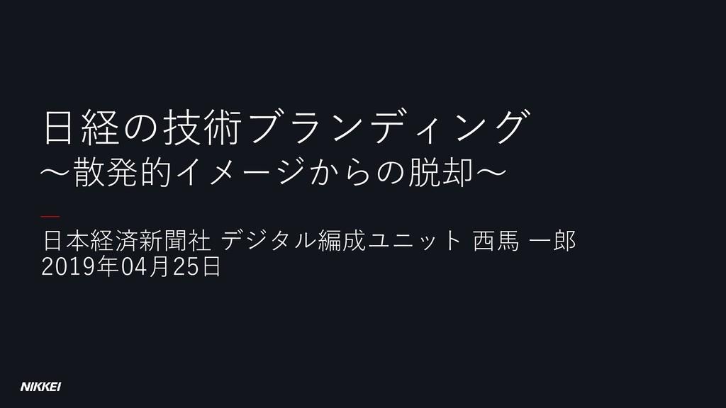 日本経済新聞社 デジタル編成ユニット 西馬 一郎 2019年04月25日 日経の技術ブランディ...