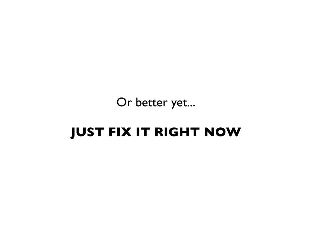Or better yet... JUST FIX IT RIGHT NOW