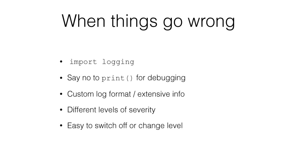 When things go wrong • import logging • Say no ...