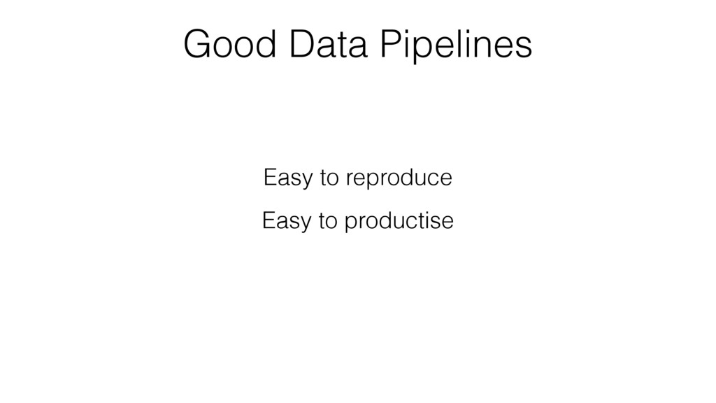Good Data Pipelines Easy to reproduce Easy to p...